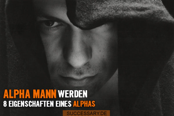 Alpha Mann werden - Die 8 Eigenschaften eines Alpha Mannes
